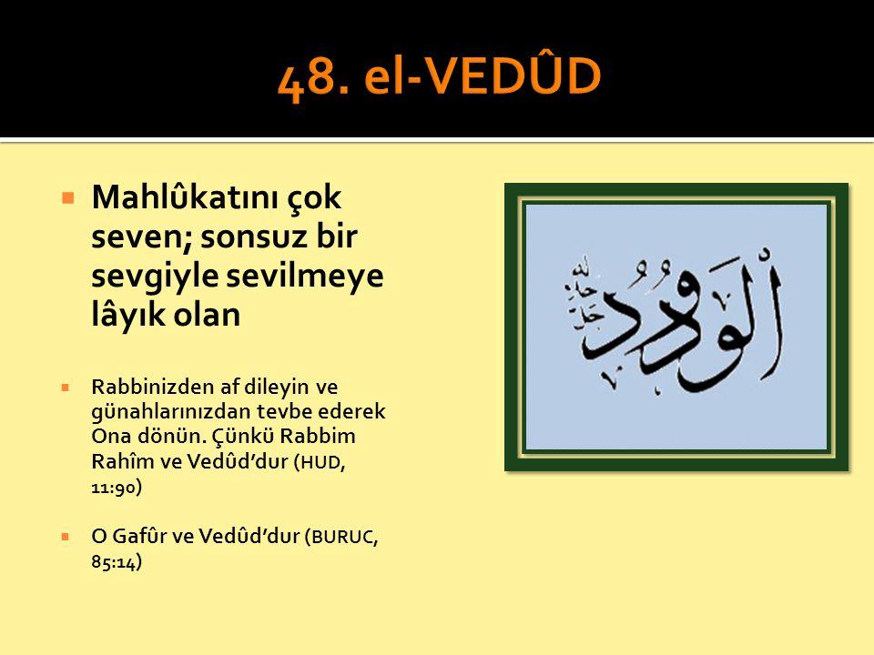 48. el-VEDÛD Mahlûkatını çok seven; sonsuz bir sevgiyle sevilmeye lâyık olan.