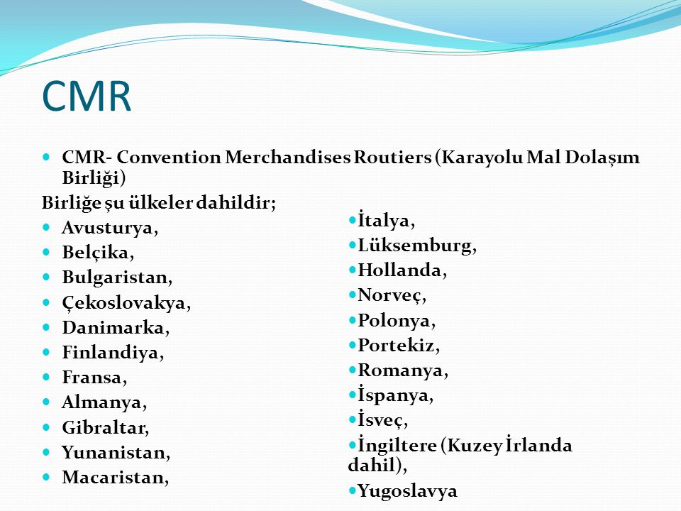 CMR CMR- Convention Merchandises Routiers (Karayolu Mal Dolaşım Birliği) Birliğe şu ülkeler dahildir;
