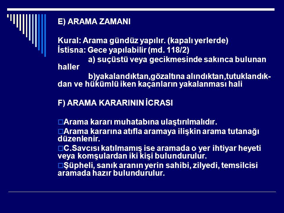 E) ARAMA ZAMANI Kural: Arama gündüz yapılır. (kapalı yerlerde) İstisna: Gece yapılabilir (md. 118/2)