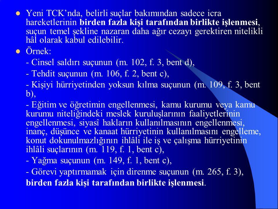 Yeni TCK'nda, belirli suçlar bakımından sadece icra hareketlerinin birden fazla kişi tarafından birlikte işlenmesi, suçun temel şekline nazaran daha ağır cezayı gerektiren nitelikli hâl olarak kabul edilebilir.