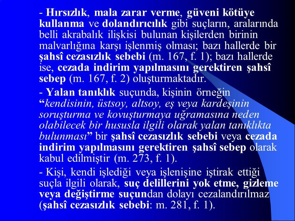 - Hırsızlık, mala zarar verme, güveni kötüye kullanma ve dolandırıcılık gibi suçların, aralarında belli akrabalık ilişkisi bulunan kişilerden birinin malvarlığına karşı işlenmiş olması; bazı hallerde bir şahsî cezasızlık sebebi (m. 167, f. 1); bazı hallerde ise, cezada indirim yapılmasını gerektiren şahsî sebep (m. 167, f. 2) oluşturmaktadır.