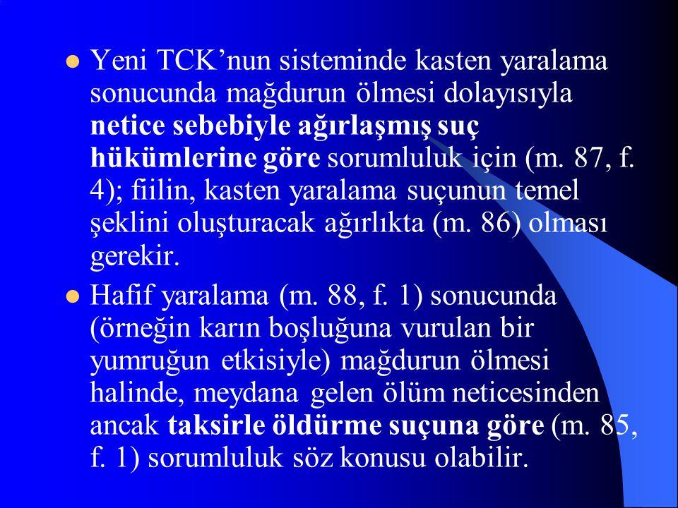 Yeni TCK'nun sisteminde kasten yaralama sonucunda mağdurun ölmesi dolayısıyla netice sebebiyle ağırlaşmış suç hükümlerine göre sorumluluk için (m. 87, f. 4); fiilin, kasten yaralama suçunun temel şeklini oluşturacak ağırlıkta (m. 86) olması gerekir.