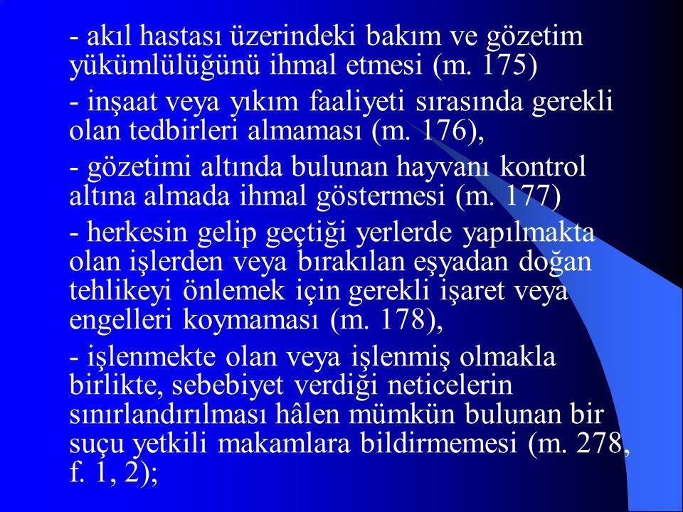 - akıl hastası üzerindeki bakım ve gözetim yükümlülüğünü ihmal etmesi (m. 175)