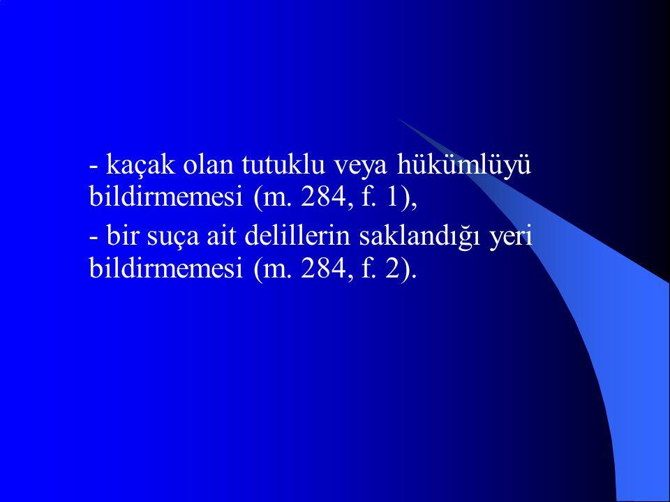 - kaçak olan tutuklu veya hükümlüyü bildirmemesi (m. 284, f. 1),