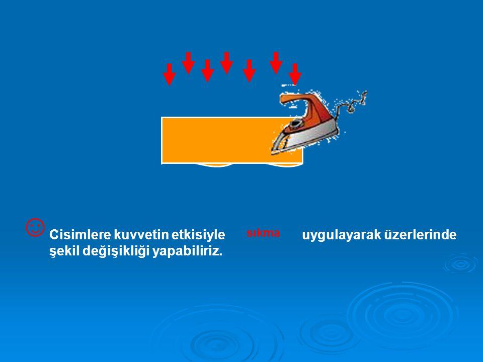 ☺ Cisimlere kuvvetin etkisiyle uygulayarak üzerlerinde