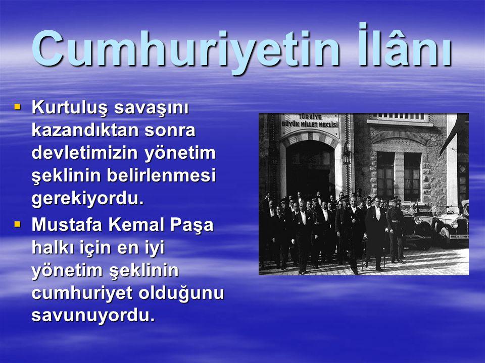 Cumhuriyetin İlânı Kurtuluş savaşını kazandıktan sonra devletimizin yönetim şeklinin belirlenmesi gerekiyordu.
