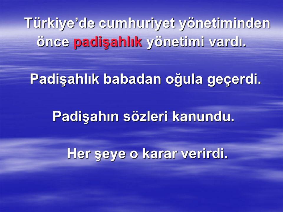 Türkiye'de cumhuriyet yönetiminden önce padişahlık yönetimi vardı.
