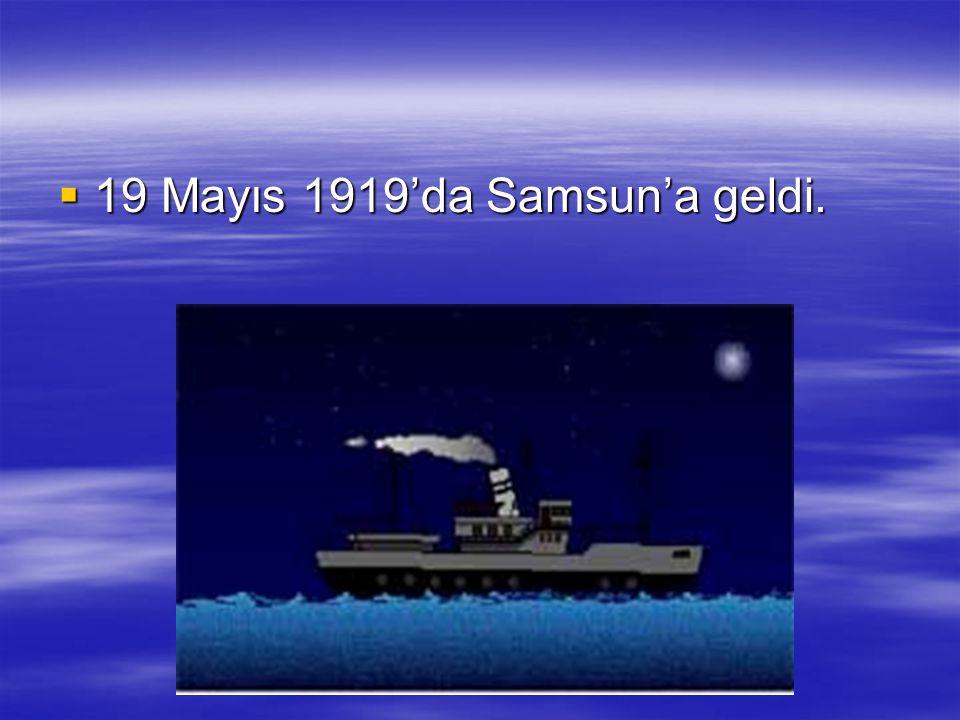 19 Mayıs 1919'da Samsun'a geldi.