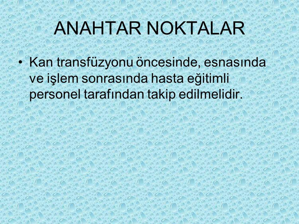ANAHTAR NOKTALAR Kan transfüzyonu öncesinde, esnasında ve işlem sonrasında hasta eğitimli personel tarafından takip edilmelidir.