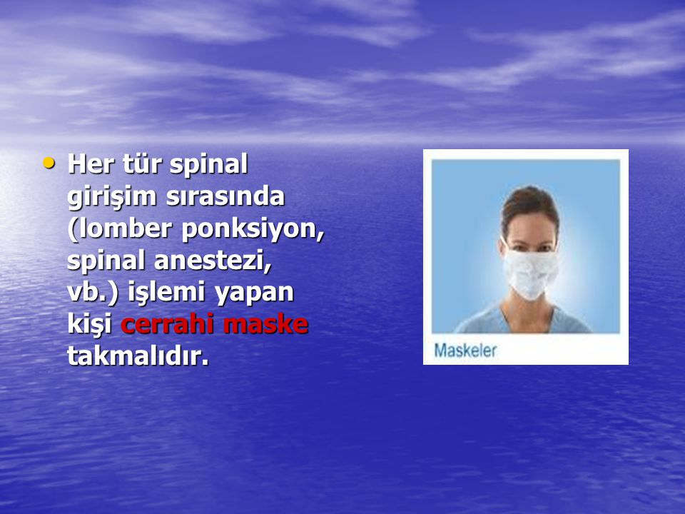 Her tür spinal girişim sırasında (lomber ponksiyon, spinal anestezi, vb.) işlemi yapan kişi cerrahi maske takmalıdır.