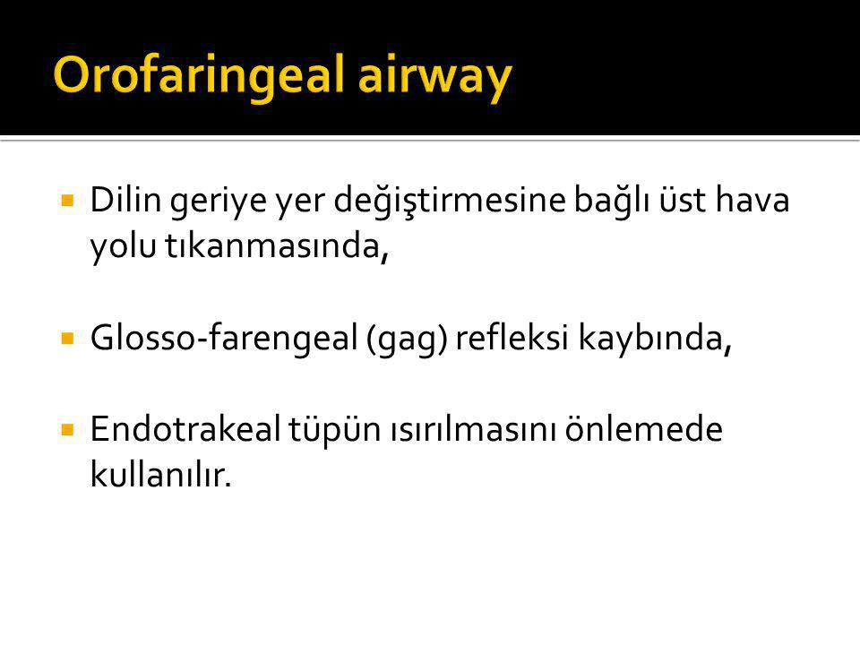 Orofaringeal airway Dilin geriye yer değiştirmesine bağlı üst hava yolu tıkanmasında, Glosso-farengeal (gag) refleksi kaybında,