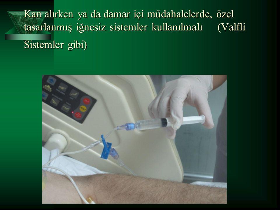 Kan alırken ya da damar içi müdahalelerde, özel tasarlanmış iğnesiz sistemler kullanılmalı (Valfli Sistemler gibi)