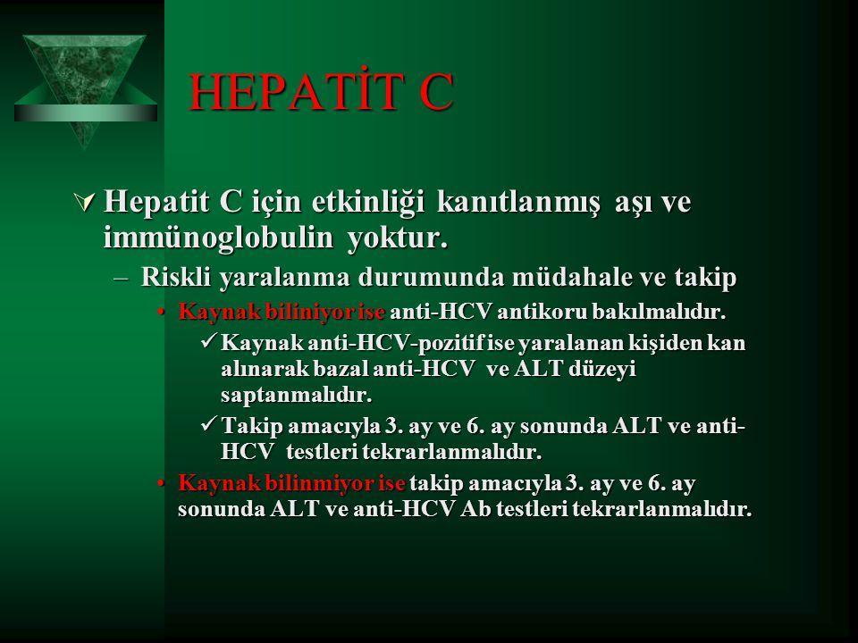 HEPATİT C Hepatit C için etkinliği kanıtlanmış aşı ve immünoglobulin yoktur. Riskli yaralanma durumunda müdahale ve takip.