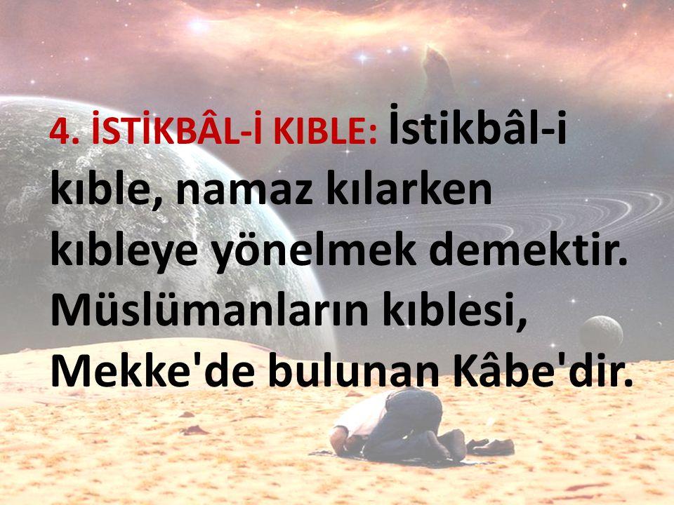 4. İSTİKBÂL-İ KIBLE: İstikbâl-i kıble, namaz kılarken kıbleye yönelmek demektir.