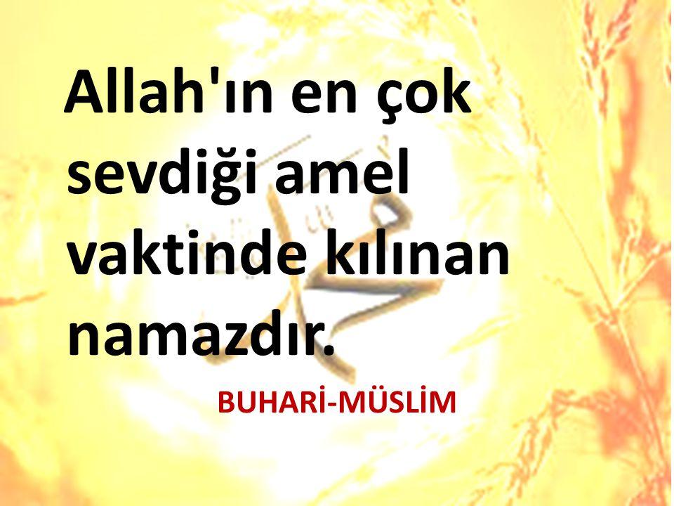 Allah ın en çok sevdiği amel vaktinde kılınan namazdır. BUHARİ-MÜSLİM