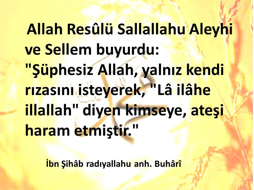 Allah Resûlü Sallallahu Aleyhi ve Sellem buyurdu: Şüphesiz Allah, yalnız kendi rızasını isteyerek, Lâ ilâhe illallah diyen kimseye, ateşi haram etmiştir.