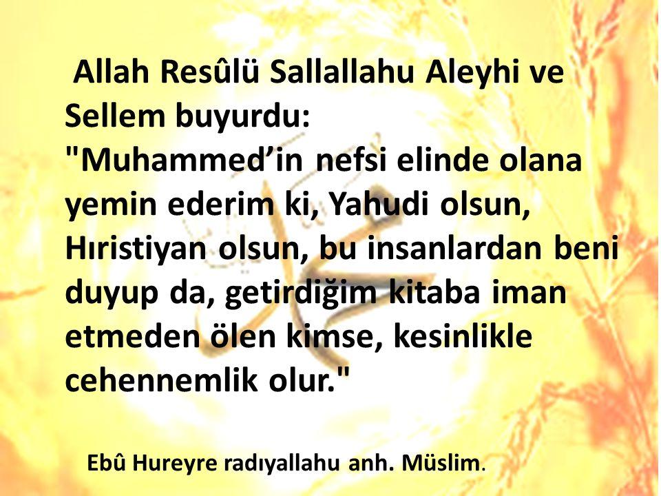 Allah Resûlü Sallallahu Aleyhi ve Sellem buyurdu: Muhammed'in nefsi elinde olana yemin ederim ki, Yahudi olsun, Hıristiyan olsun, bu insanlardan beni duyup da, getirdiğim kitaba iman etmeden ölen kimse, kesinlikle cehennemlik olur.