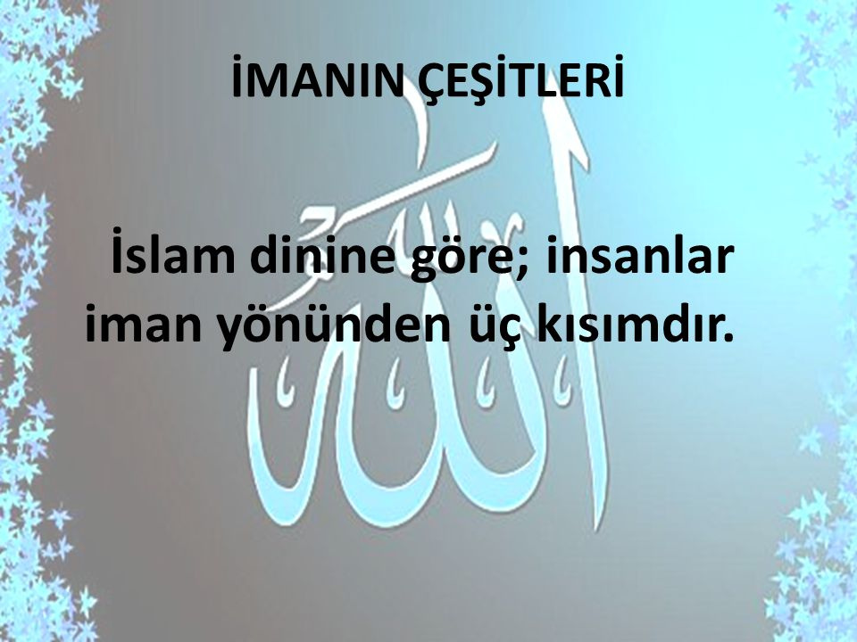 İMANIN ÇEŞİTLERİ İslam dinine göre; insanlar iman yönünden üç kısımdır.