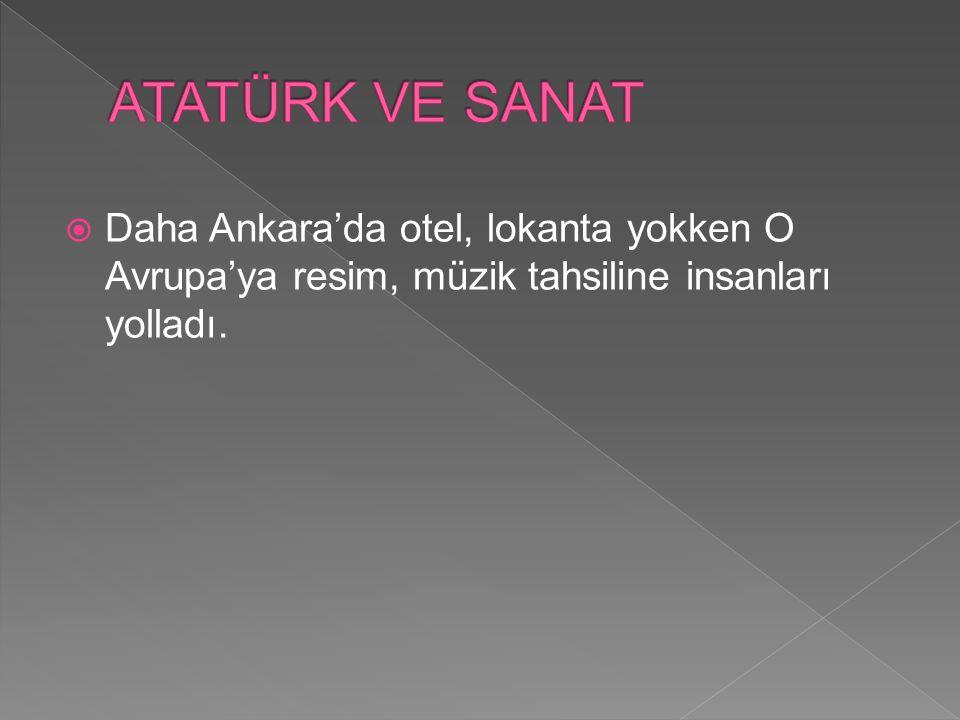 ATATÜRK VE SANAT Daha Ankara'da otel, lokanta yokken O Avrupa'ya resim, müzik tahsiline insanları yolladı.