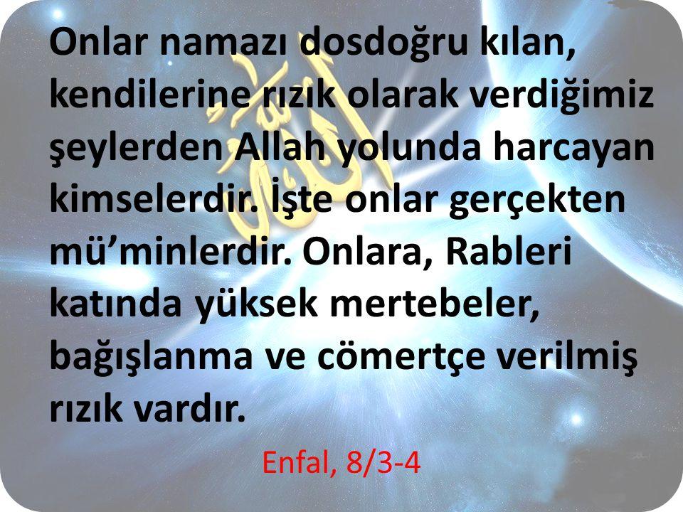Onlar namazı dosdoğru kılan, kendilerine rızık olarak verdiğimiz şeylerden Allah yolunda harcayan kimselerdir. İşte onlar gerçekten mü'minlerdir. Onlara, Rableri katında yüksek mertebeler, bağışlanma ve cömertçe verilmiş rızık vardır.