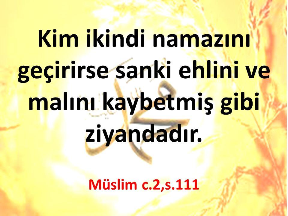 Kim ikindi namazını geçirirse sanki ehlini ve malını kaybetmiş gibi ziyandadır. Müslim c.2,s.111