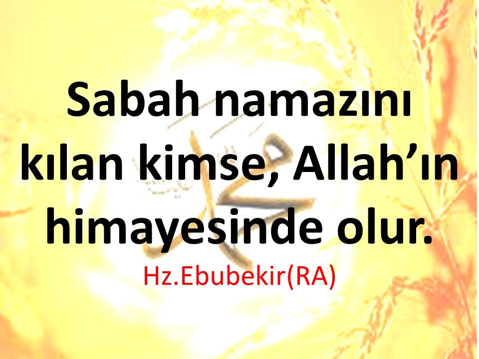 Sabah namazını kılan kimse, Allah'ın himayesinde olur. Hz.Ebubekir(RA)