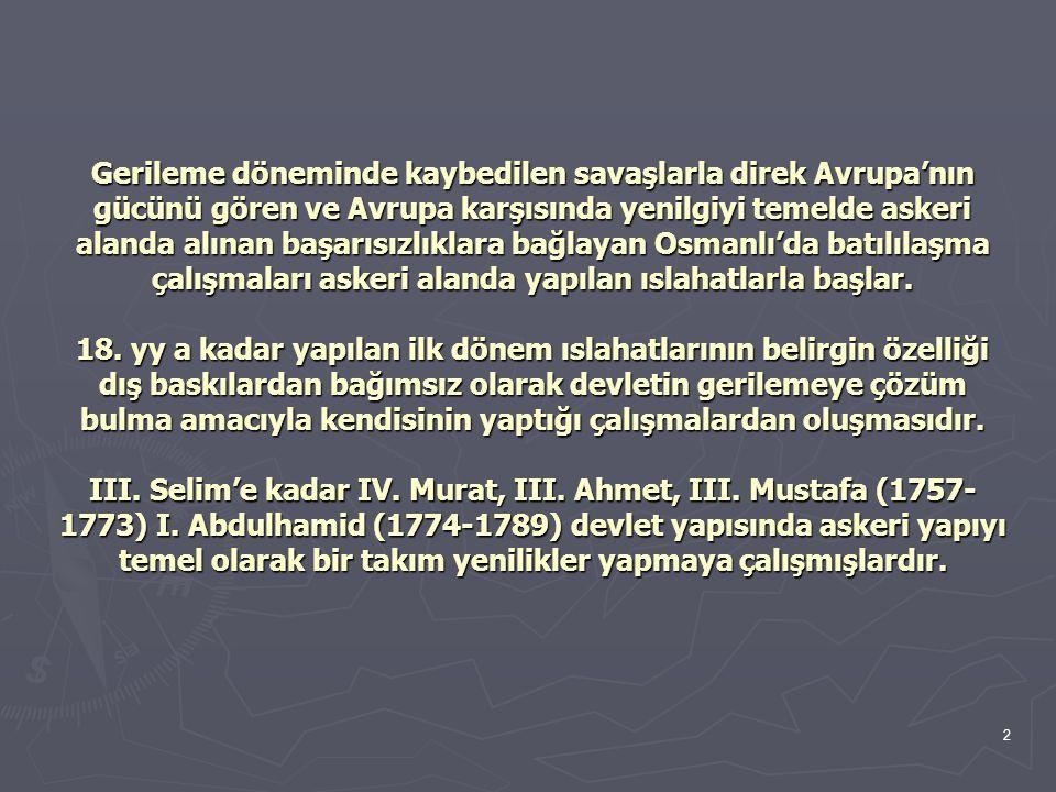 Gerileme döneminde kaybedilen savaşlarla direk Avrupa'nın gücünü gören ve Avrupa karşısında yenilgiyi temelde askeri alanda alınan başarısızlıklara bağlayan Osmanlı'da batılılaşma çalışmaları askeri alanda yapılan ıslahatlarla başlar.
