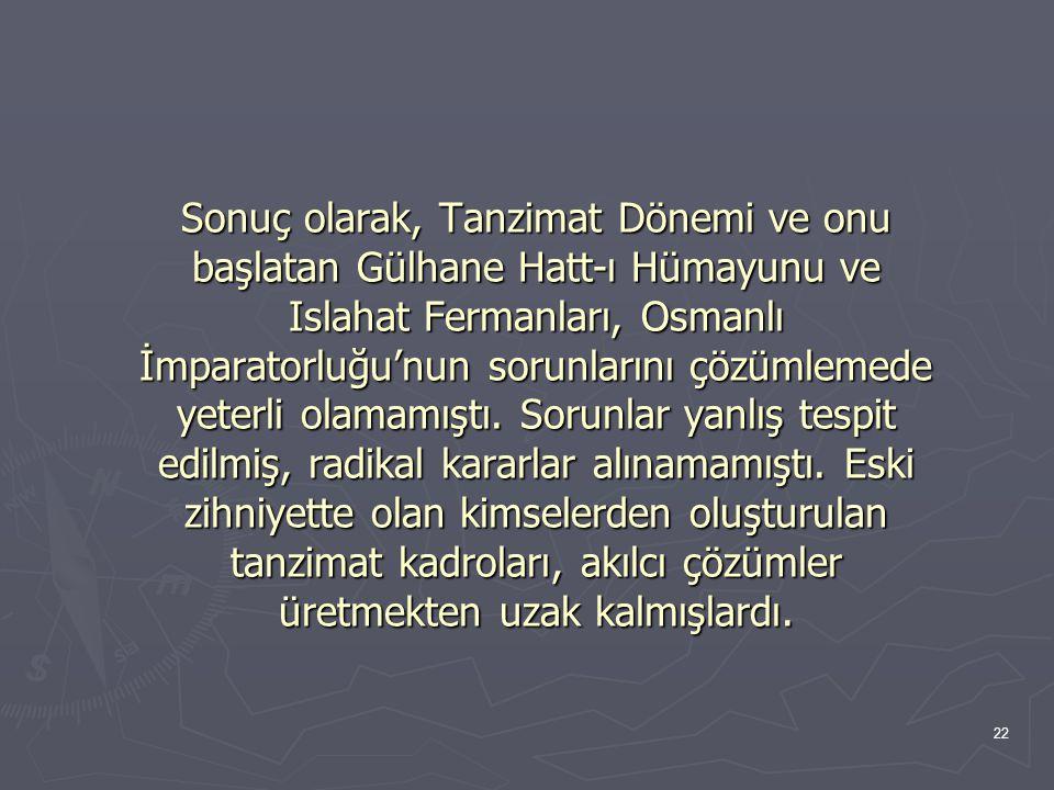 Sonuç olarak, Tanzimat Dönemi ve onu başlatan Gülhane Hatt-ı Hümayunu ve Islahat Fermanları, Osmanlı İmparatorluğu'nun sorunlarını çözümlemede yeterli olamamıştı.