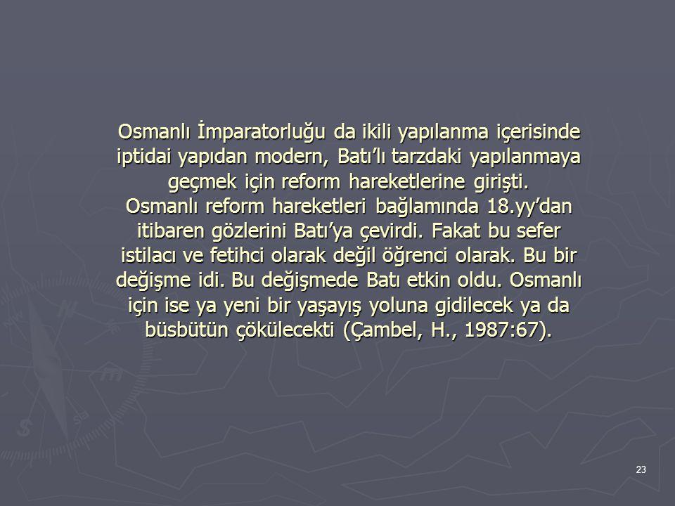 Osmanlı İmparatorluğu da ikili yapılanma içerisinde iptidai yapıdan modern, Batı'lı tarzdaki yapılanmaya geçmek için reform hareketlerine girişti.