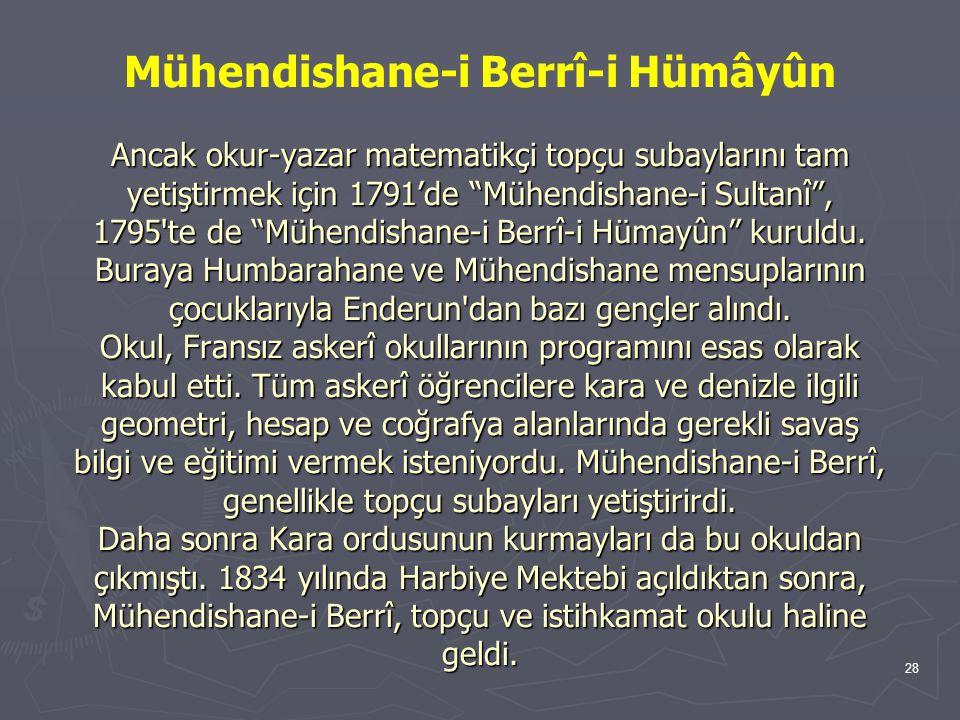 Mühendishane-i Berrî-i Hümâyûn Ancak okur-yazar matematikçi topçu subaylarını tam yetiştirmek için 1791'de Mühendishane-i Sultanî , 1795 te de Mühendishane-i Berrî-i Hümayûn kuruldu.