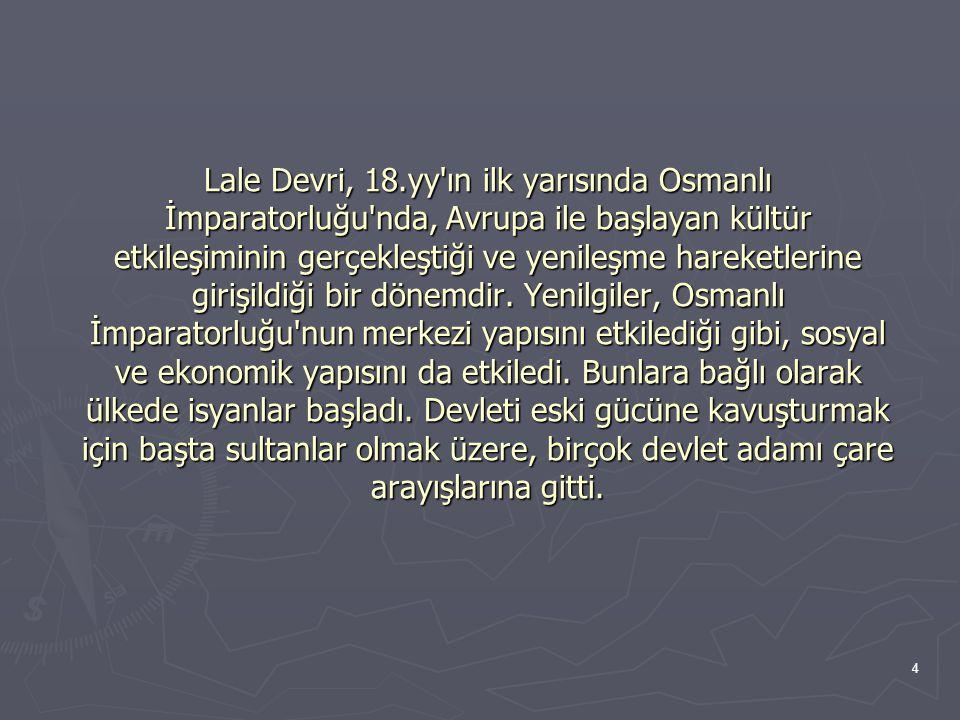 Lale Devri, 18.yy ın ilk yarısında Osmanlı İmparatorluğu nda, Avrupa ile başlayan kültür etkileşiminin gerçekleştiği ve yenileşme hareketlerine girişildiği bir dönemdir.
