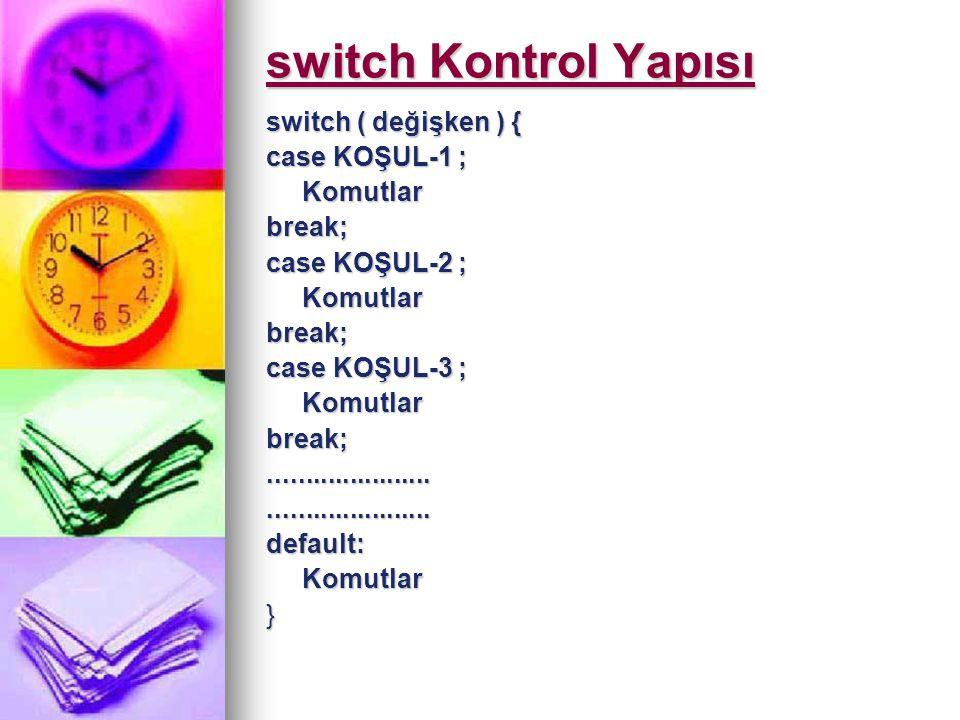 switch Kontrol Yapısı switch ( değişken ) { case KOŞUL-1 ; Komutlar