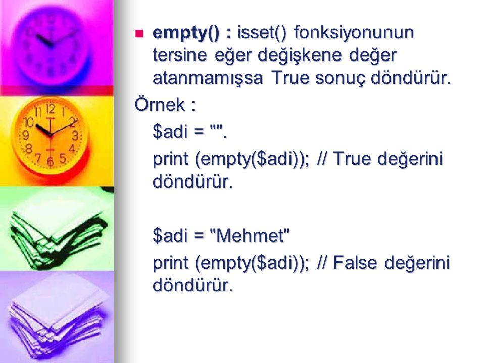empty() : isset() fonksiyonunun tersine eğer değişkene değer atanmamışsa True sonuç döndürür.