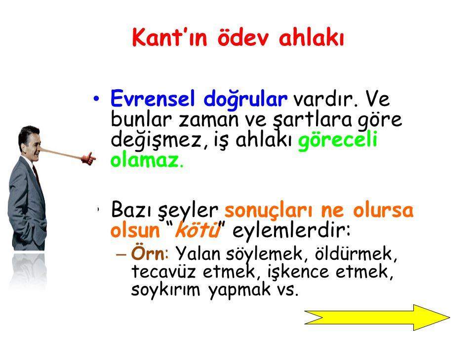 Kant'ın ödev ahlakı Evrensel doğrular vardır. Ve bunlar zaman ve şartlara göre değişmez, iş ahlakı göreceli olamaz.