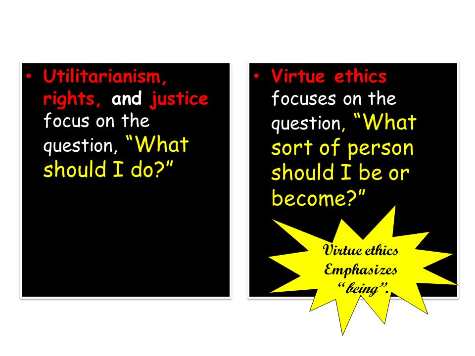 Utilitarianism, rights, and justice focus on the question, What should I do