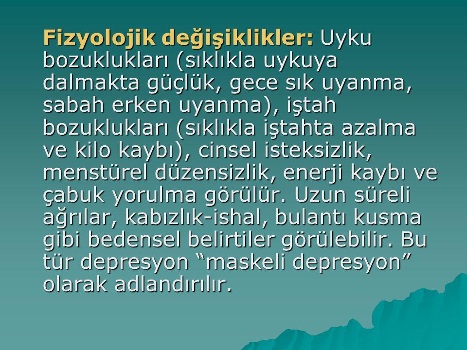Fizyolojik değişiklikler: Uyku bozuklukları (sıklıkla uykuya dalmakta güçlük, gece sık uyanma, sabah erken uyanma), iştah bozuklukları (sıklıkla iştahta azalma ve kilo kaybı), cinsel isteksizlik, menstürel düzensizlik, enerji kaybı ve çabuk yorulma görülür.