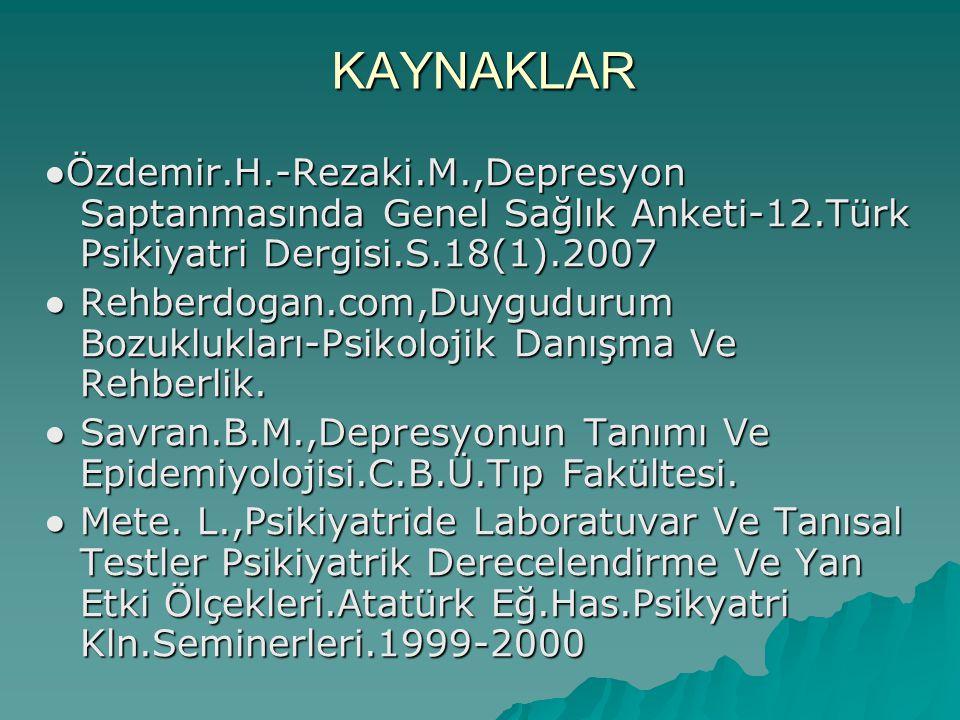 KAYNAKLAR ●Özdemir.H.-Rezaki.M.,Depresyon Saptanmasında Genel Sağlık Anketi-12.Türk Psikiyatri Dergisi.S.18(1).2007.