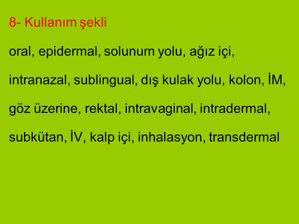 8- Kullanım şekli oral, epidermal, solunum yolu, ağız içi, intranazal, sublingual, dış kulak yolu, kolon, İM,