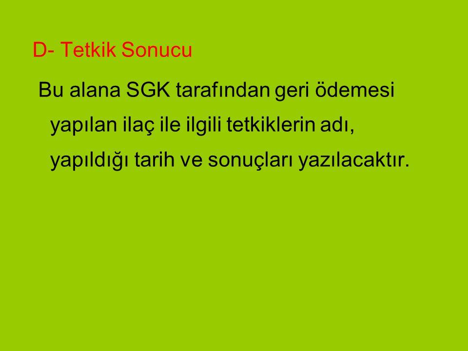 D- Tetkik Sonucu Bu alana SGK tarafından geri ödemesi yapılan ilaç ile ilgili tetkiklerin adı, yapıldığı tarih ve sonuçları yazılacaktır.