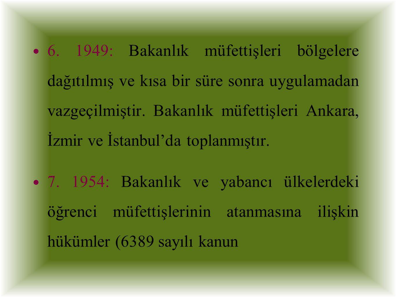 6. 1949: Bakanlık müfettişleri bölgelere dağıtılmış ve kısa bir süre sonra uygulamadan vazgeçilmiştir. Bakanlık müfettişleri Ankara, İzmir ve İstanbul'da toplanmıştır.