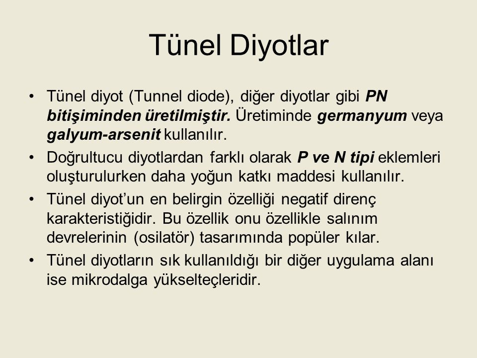 Tünel Diyotlar Tünel diyot (Tunnel diode), diğer diyotlar gibi PN bitişiminden üretilmiştir. Üretiminde germanyum veya galyum-arsenit kullanılır.