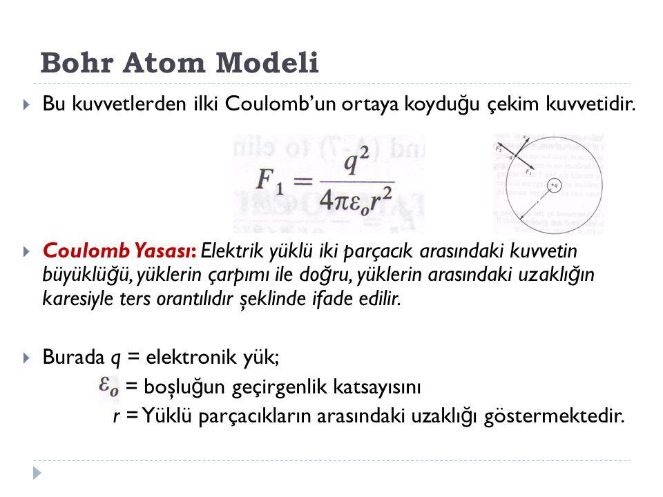 Bohr Atom Modeli Bu kuvvetlerden ilki Coulomb'un ortaya koyduğu çekim kuvvetidir.