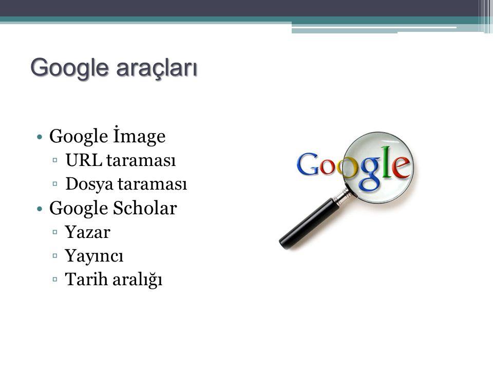 Google araçları Google İmage Google Scholar URL taraması