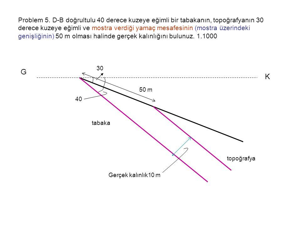 Problem 5. D-B doğrultulu 40 derece kuzeye eğimli bir tabakanın, topoğrafyanın 30 derece kuzeye eğimli ve mostra verdiği yamaç mesafesinin (mostra üzerindeki genişliğinin) 50 m olması halinde gerçek kalınlığını bulunuz. 1.1000