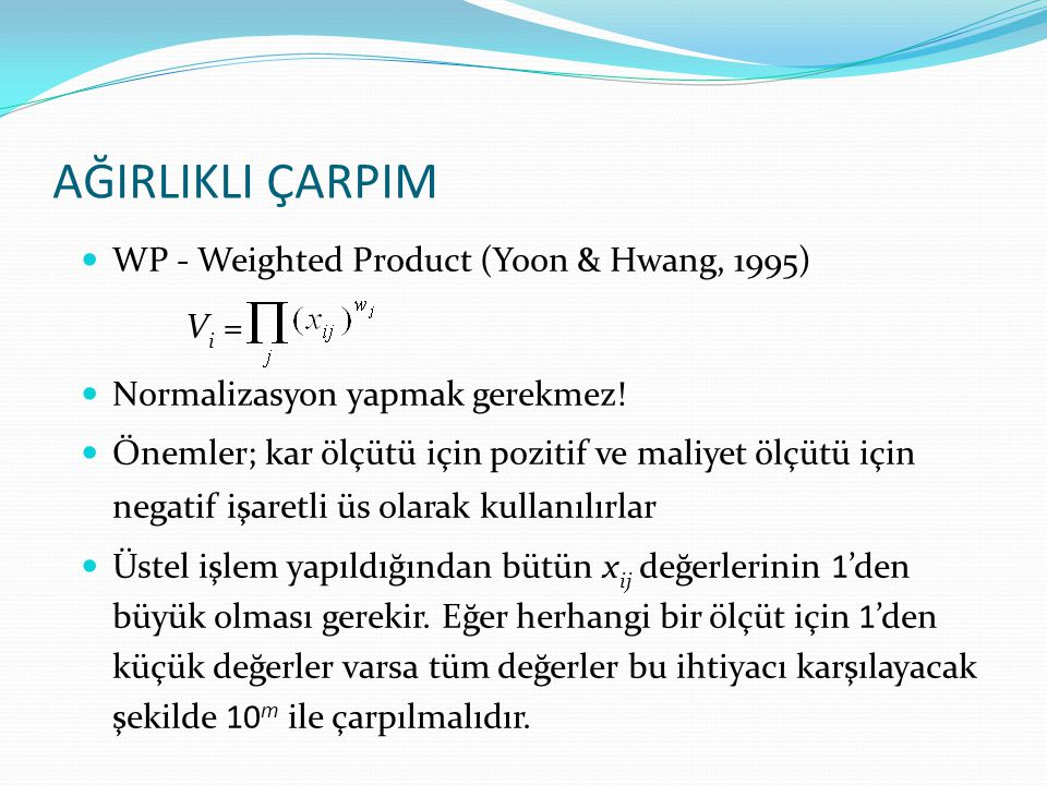 AĞIRLIKLI ÇARPIM WP - Weighted Product (Yoon & Hwang, 1995) Vi =