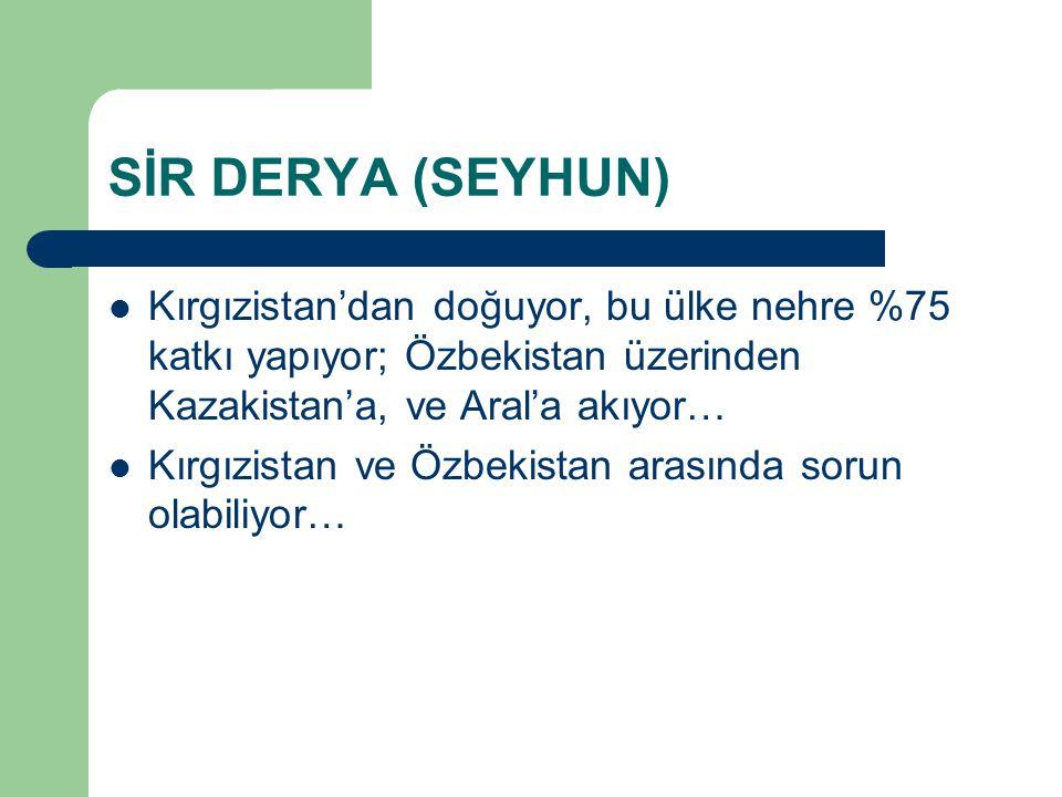 SİR DERYA (SEYHUN) Kırgızistan'dan doğuyor, bu ülke nehre %75 katkı yapıyor; Özbekistan üzerinden Kazakistan'a, ve Aral'a akıyor…