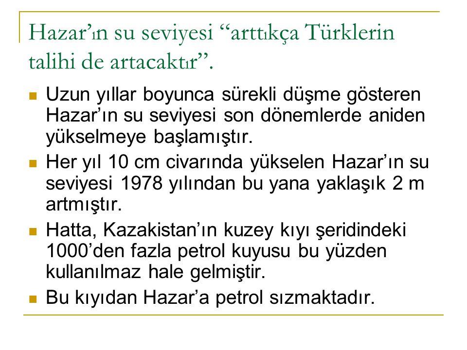 Hazar'ın su seviyesi arttıkça Türklerin talihi de artacaktır .