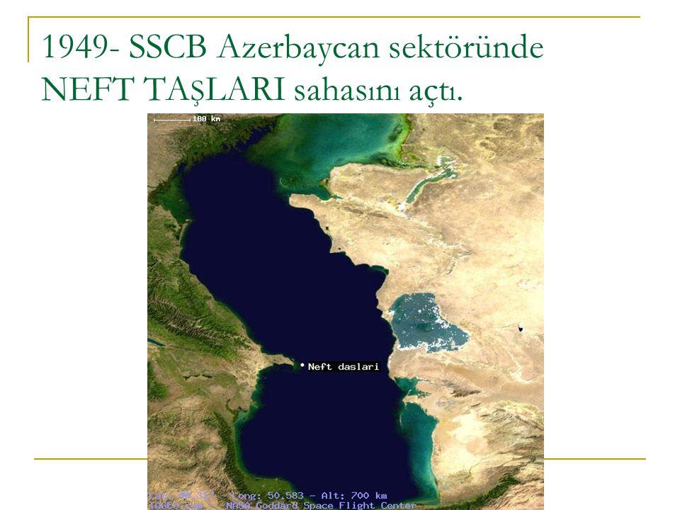 1949- SSCB Azerbaycan sektöründe NEFT TAŞLARI sahasını açtı.