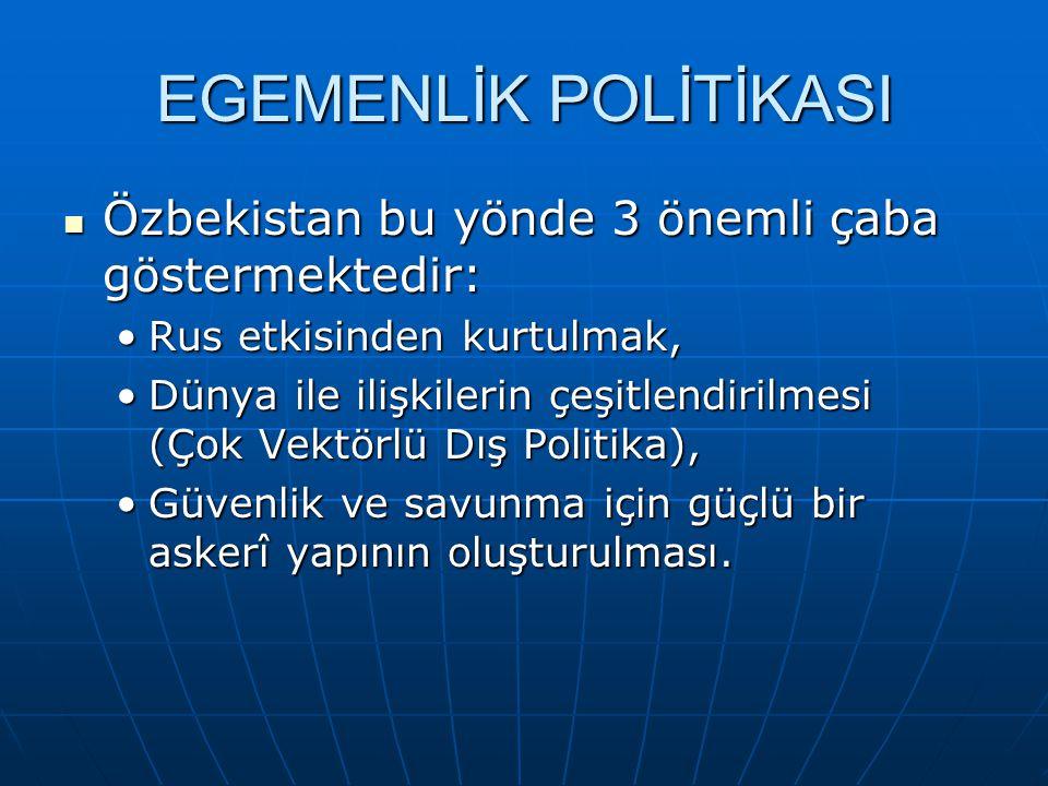 EGEMENLİK POLİTİKASI Özbekistan bu yönde 3 önemli çaba göstermektedir: