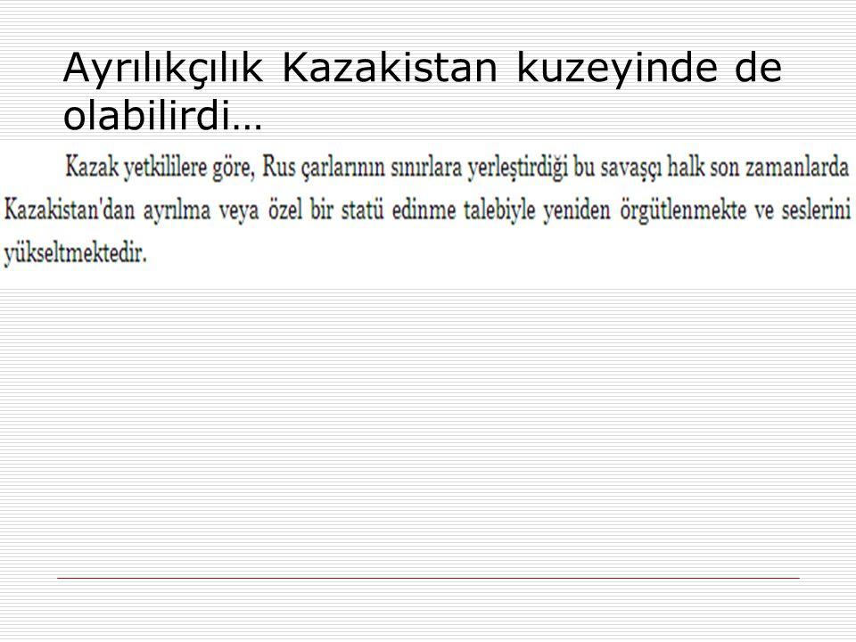 Ayrılıkçılık Kazakistan kuzeyinde de olabilirdi…